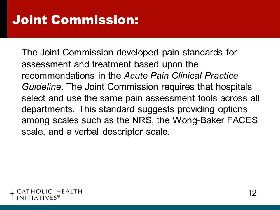 Joint Commission: The Joint Commission developed pain standards for assessment and treatment based upon the recommendations in the Acute Pain Clinical