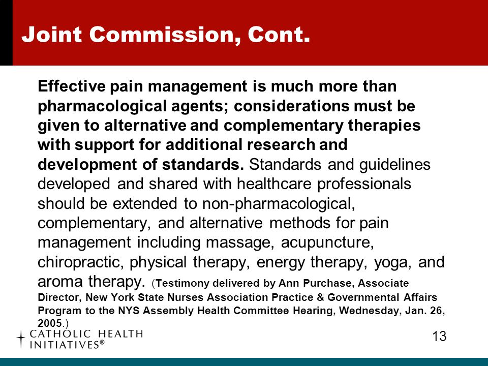 Joint Commission, Cont. Effective pain management is much more than pharmacological agents; considerations must be given to alternative and complement