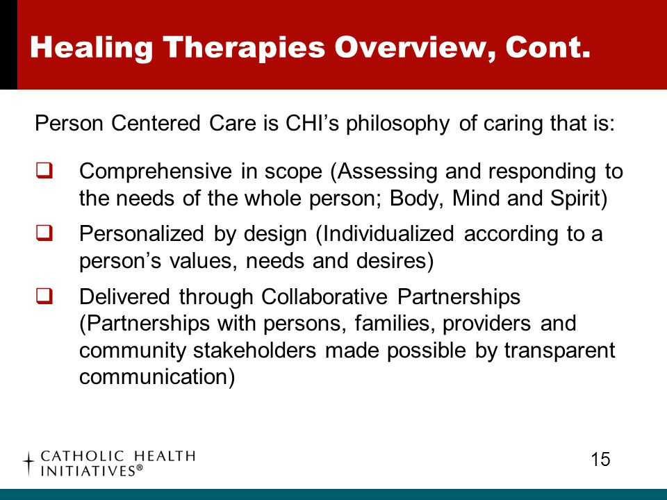 Healing Therapies Overview, Cont. Person Centered Care is CHI's philosophy of caring that is:  Comprehensive in scope (Assessing and responding to th