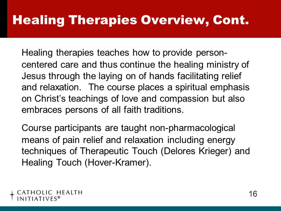 Healing Therapies Overview, Cont. Healing therapies teaches how to provide person- centered care and thus continue the healing ministry of Jesus throu