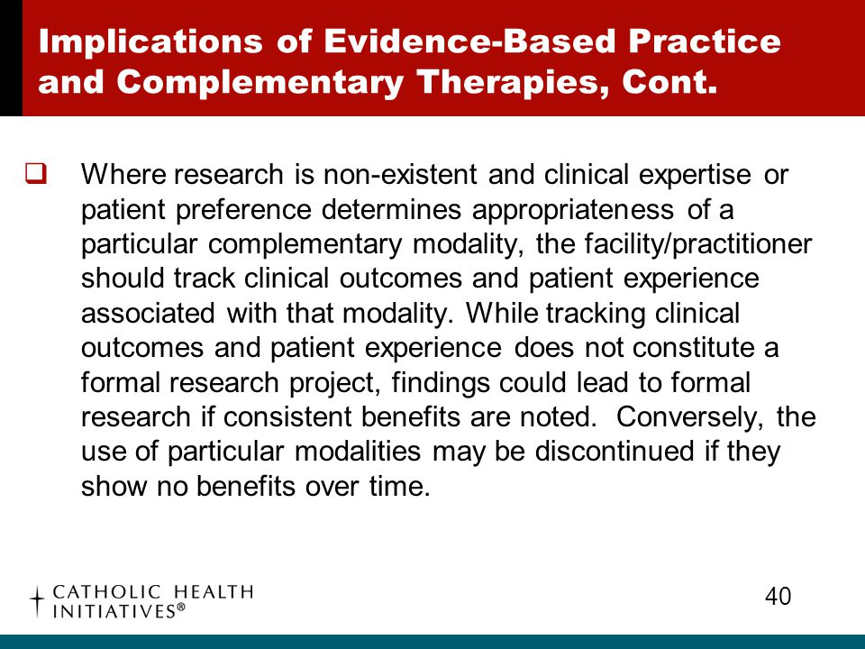 Implications of Evidence-Based Practice and Complementary Therapies, Cont.  Where research is non-existent and clinical expertise or patient preferen