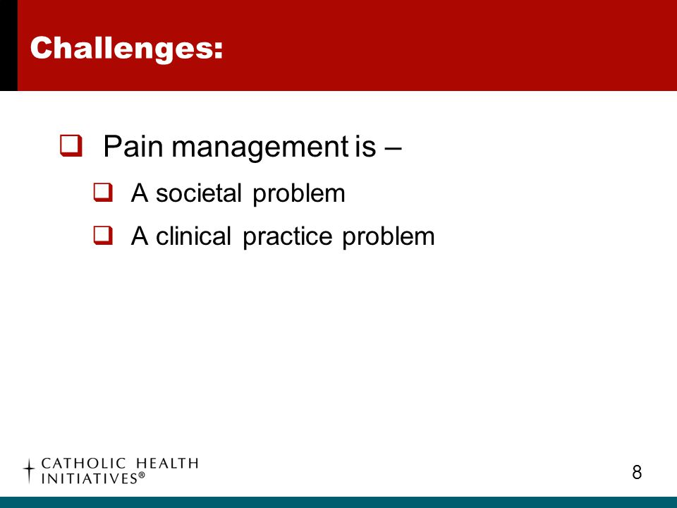9 Challenges:  Fears of developing tolerance to opioids  Fears of addiction to opioids  Fears of opioids side effects  Fears of hastening a patient's death Pain Management – A Societal Problem