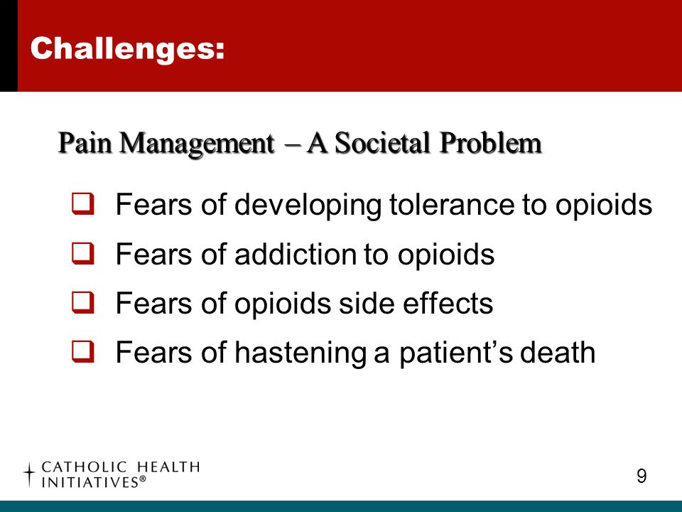 10 Challenges:  Lack of physician education regarding opioids and proper pain management  Good pain assessment is not easy Pain Management – A Clinical Practice Problem
