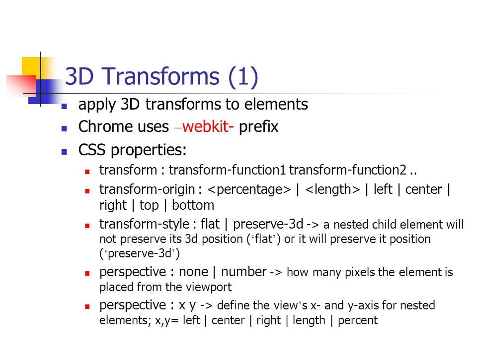 3D Transforms (1) apply 3D transforms to elements Chrome uses – webkit- prefix CSS properties: transform : transform-function1 transform-function2..