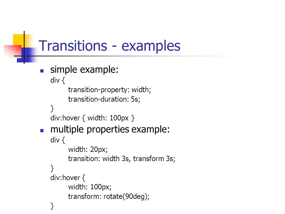 Transitions - examples simple example: div { transition-property: width; transition-duration: 5s; } div:hover { width: 100px } multiple properties example: div { width: 20px; transition: width 3s, transform 3s; } div:hover { width: 100px; transform: rotate(90deg); }