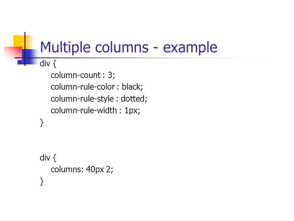 Multiple columns - example div { column-count : 3; column-rule-color : black; column-rule-style : dotted; column-rule-width : 1px; } div { columns: 40px 2; }