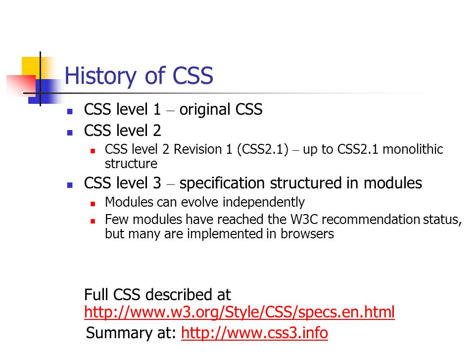 History of CSS CSS level 1 – original CSS CSS level 2 CSS level 2 Revision 1 (CSS2.1) – up to CSS2.1 monolithic structure CSS level 3 – specification structured in modules Modules can evolve independently Few modules have reached the W3C recommendation status, but many are implemented in browsers Full CSS described at http://www.w3.org/Style/CSS/specs.en.html http://www.w3.org/Style/CSS/specs.en.html Summary at: http://www.css3.infohttp://www.css3.info