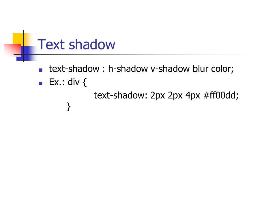 Text shadow text-shadow : h-shadow v-shadow blur color; Ex.: div { text-shadow: 2px 2px 4px #ff00dd; }