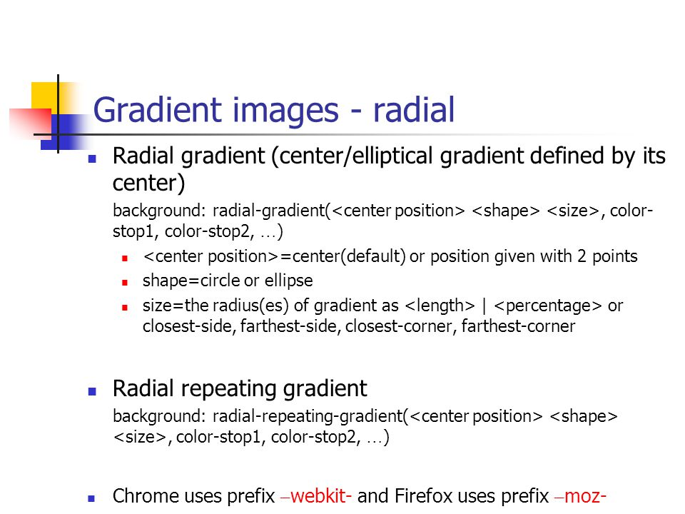 Gradient images - radial Radial gradient (center/elliptical gradient defined by its center) background: radial-gradient(, color- stop1, color-stop2, … ) =center(default) or position given with 2 points shape=circle or ellipse size=the radius(es) of gradient as | or closest-side, farthest-side, closest-corner, farthest-corner Radial repeating gradient background: radial-repeating-gradient(, color-stop1, color-stop2, … ) Chrome uses prefix – webkit- and Firefox uses prefix – moz-