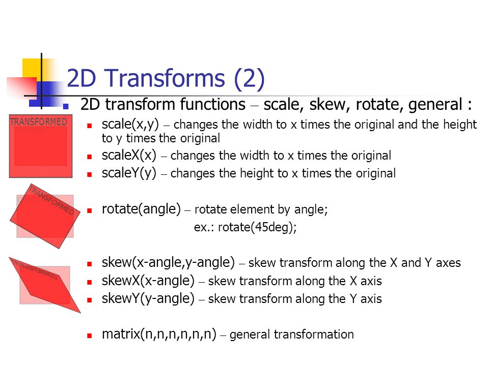 2D Transforms (2) 2D transform functions – scale, skew, rotate, general : scale(x,y) – changes the width to x times the original and the height to y times the original scaleX(x) – changes the width to x times the original scaleY(y) – changes the height to x times the original rotate(angle) – rotate element by angle; ex.: rotate(45deg); skew(x-angle,y-angle) – skew transform along the X and Y axes skewX(x-angle) – skew transform along the X axis skewY(y-angle) – skew transform along the Y axis matrix(n,n,n,n,n,n) – general transformation