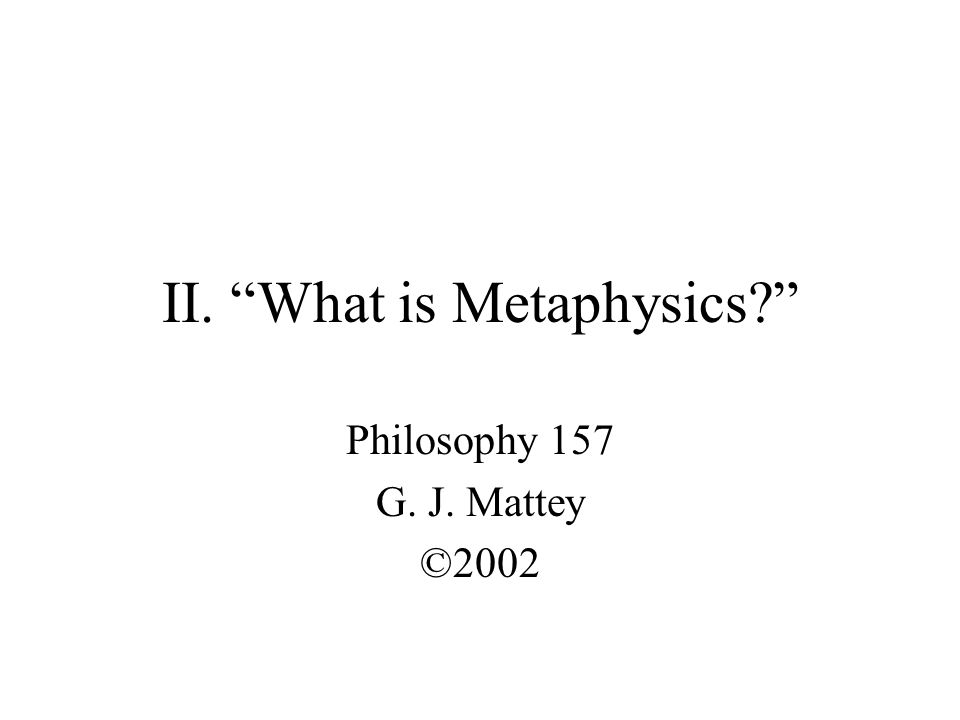 II. What is Metaphysics? Philosophy 157 G. J. Mattey ©2002
