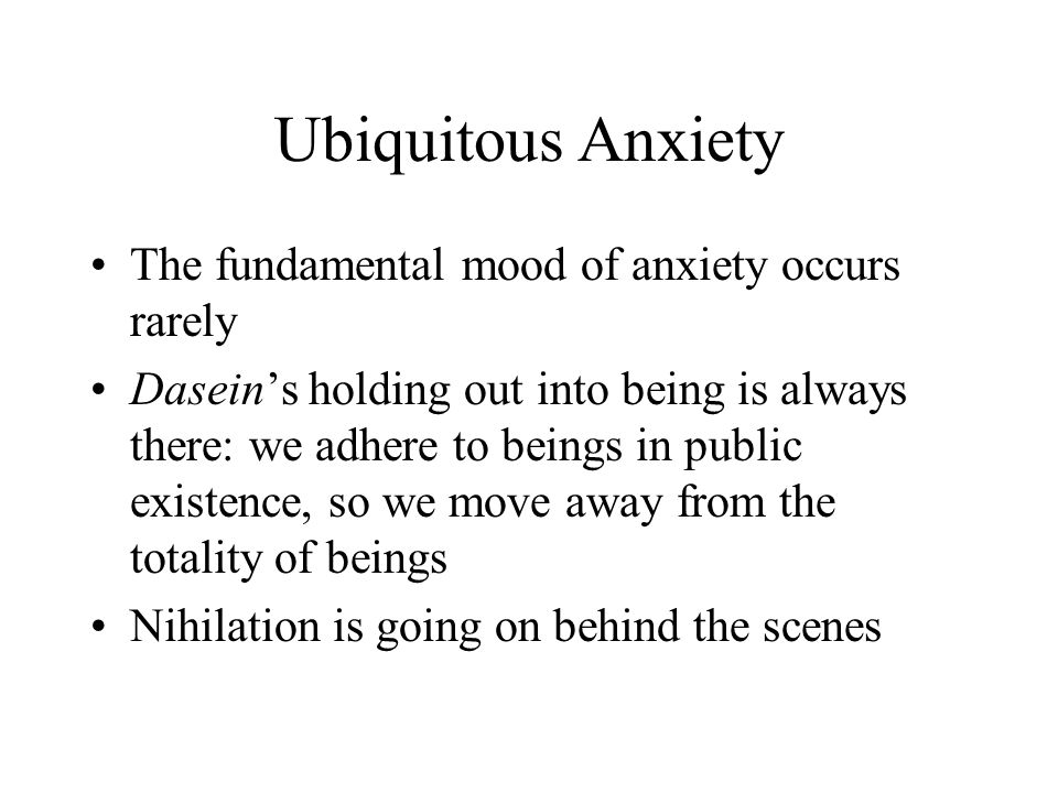 Ubiquitous Anxiety The fundamental mood of anxiety occurs rarely Dasein's holding out into being is always there: we adhere to beings in public existence, so we move away from the totality of beings Nihilation is going on behind the scenes