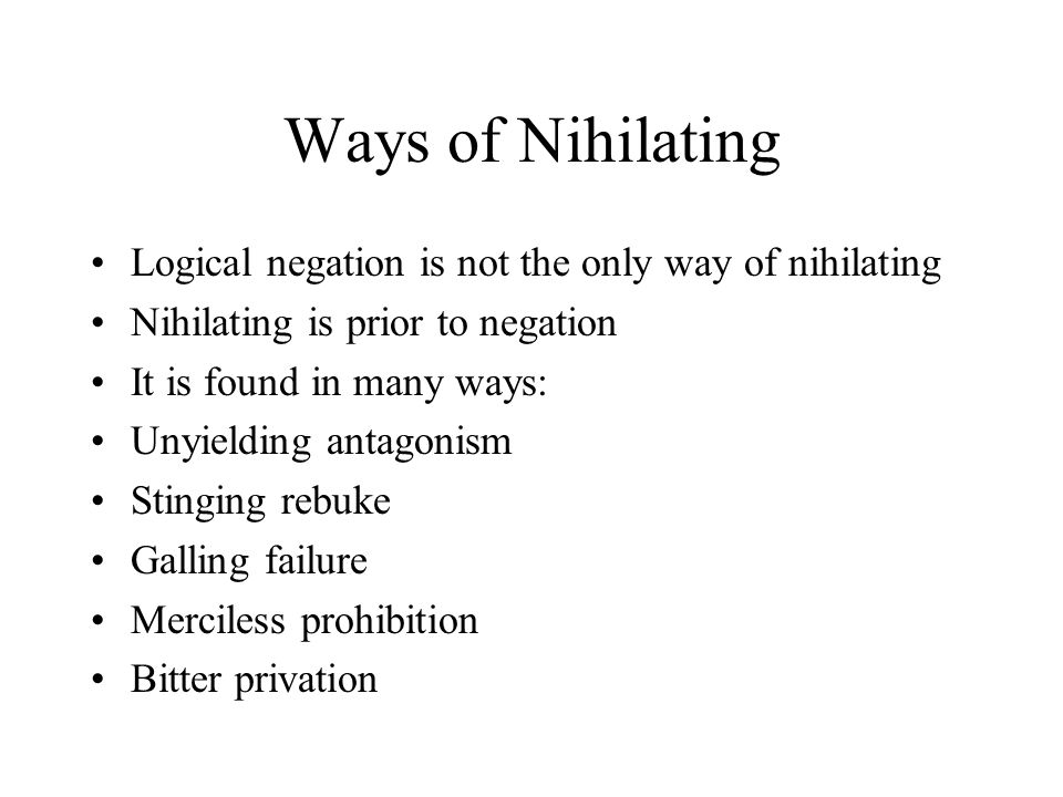 Ways of Nihilating Logical negation is not the only way of nihilating Nihilating is prior to negation It is found in many ways: Unyielding antagonism Stinging rebuke Galling failure Merciless prohibition Bitter privation