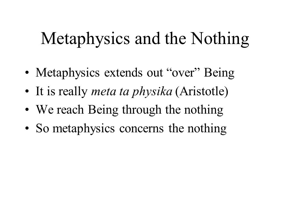 Metaphysics and the Nothing Metaphysics extends out over Being It is really meta ta physika (Aristotle) We reach Being through the nothing So metaphysics concerns the nothing