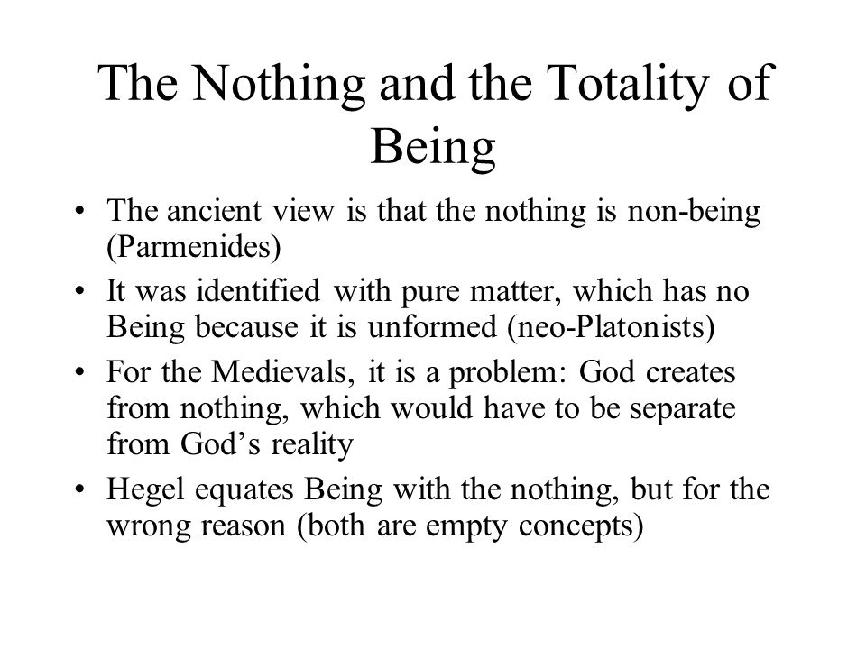 The Nothing and the Totality of Being The ancient view is that the nothing is non-being (Parmenides) It was identified with pure matter, which has no