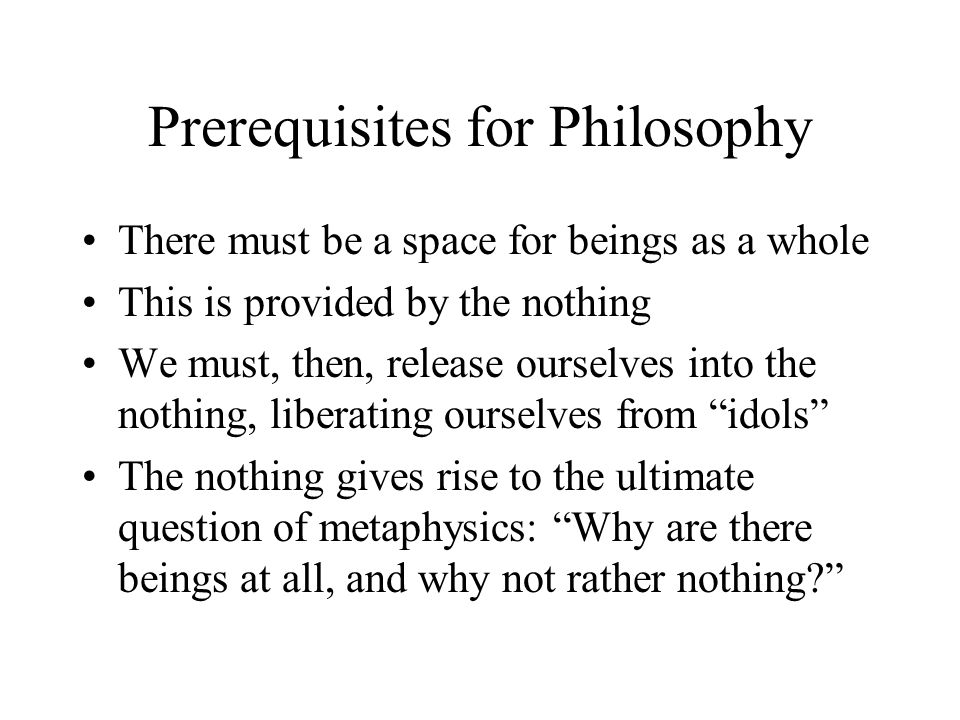 Prerequisites for Philosophy There must be a space for beings as a whole This is provided by the nothing We must, then, release ourselves into the not