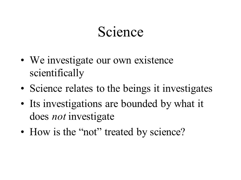 Science We investigate our own existence scientifically Science relates to the beings it investigates Its investigations are bounded by what it does n