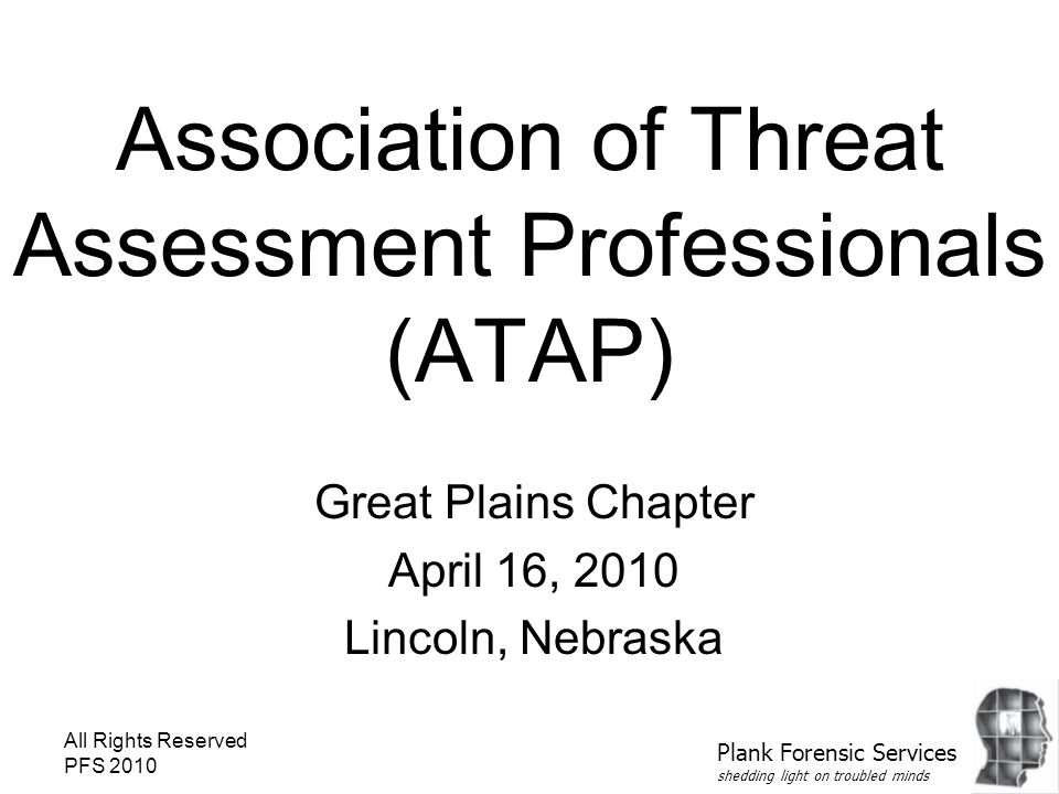 All Rights Reserved PFS 2010 Association of Threat Assessment Professionals (ATAP) Great Plains Chapter April 16, 2010 Lincoln, Nebraska Plank Forensic Services shedding light on troubled minds