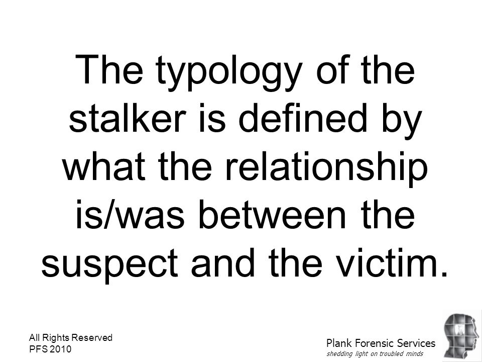 All Rights Reserved PFS 2010 The typology of the stalker is defined by what the relationship is/was between the suspect and the victim. Plank Forensic
