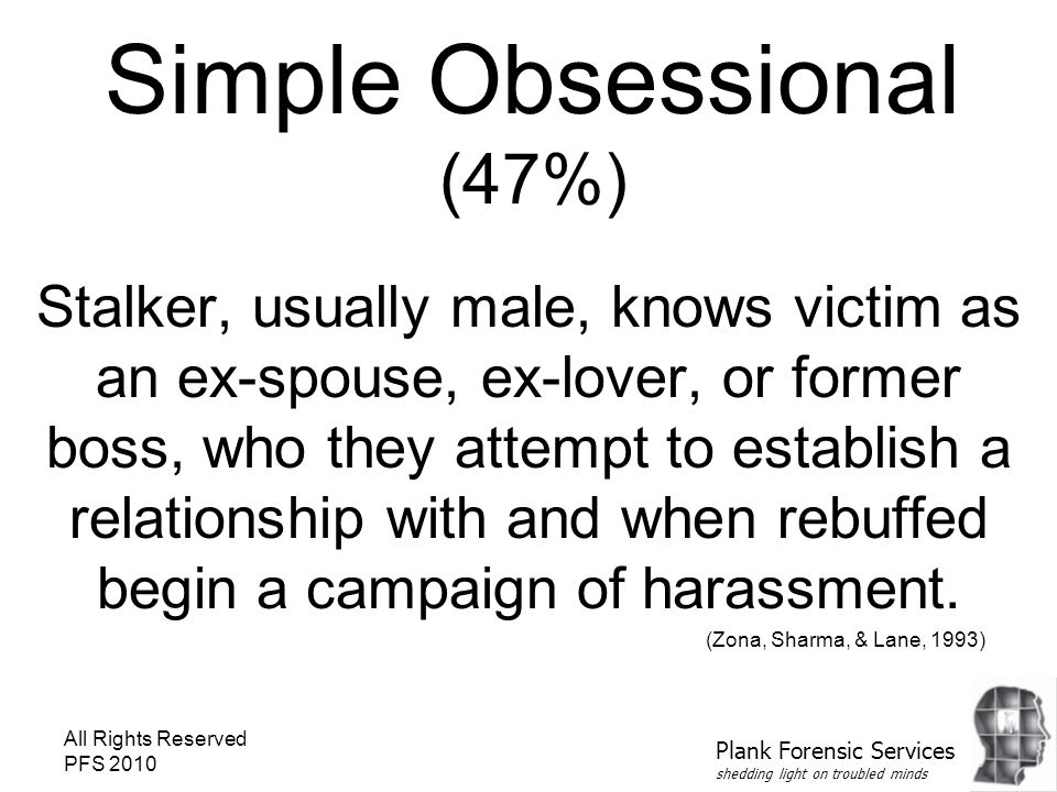 All Rights Reserved PFS 2010 Simple Obsessional (47%) Stalker, usually male, knows victim as an ex-spouse, ex-lover, or former boss, who they attempt