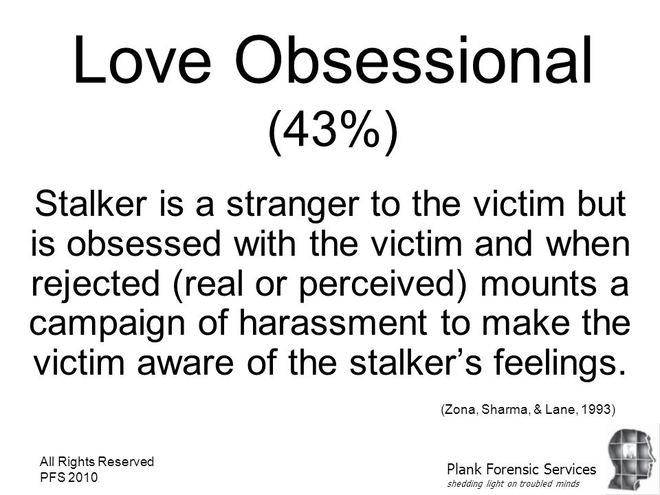 All Rights Reserved PFS 2010 Love Obsessional (43%) Stalker is a stranger to the victim but is obsessed with the victim and when rejected (real or perceived) mounts a campaign of harassment to make the victim aware of the stalker's feelings.