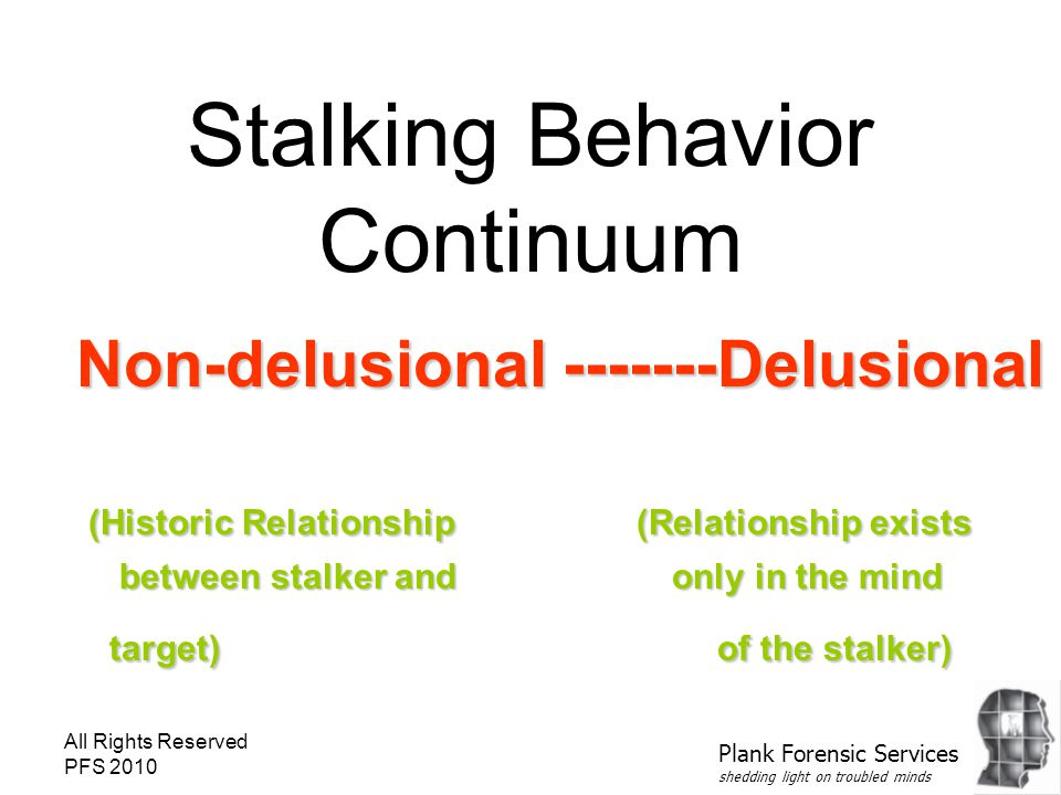 All Rights Reserved PFS 2010 Stalking Behavior Continuum Non-delusional -------Delusional (Historic Relationship (Relationship exists between stalker and only in the mind target) of the stalker) Plank Forensic Services shedding light on troubled minds