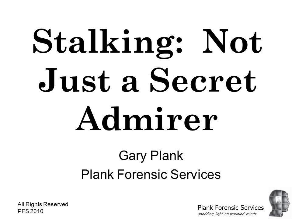 All Rights Reserved PFS 2010 Stalking: Not Just a Secret Admirer Gary Plank Plank Forensic Services shedding light on troubled minds