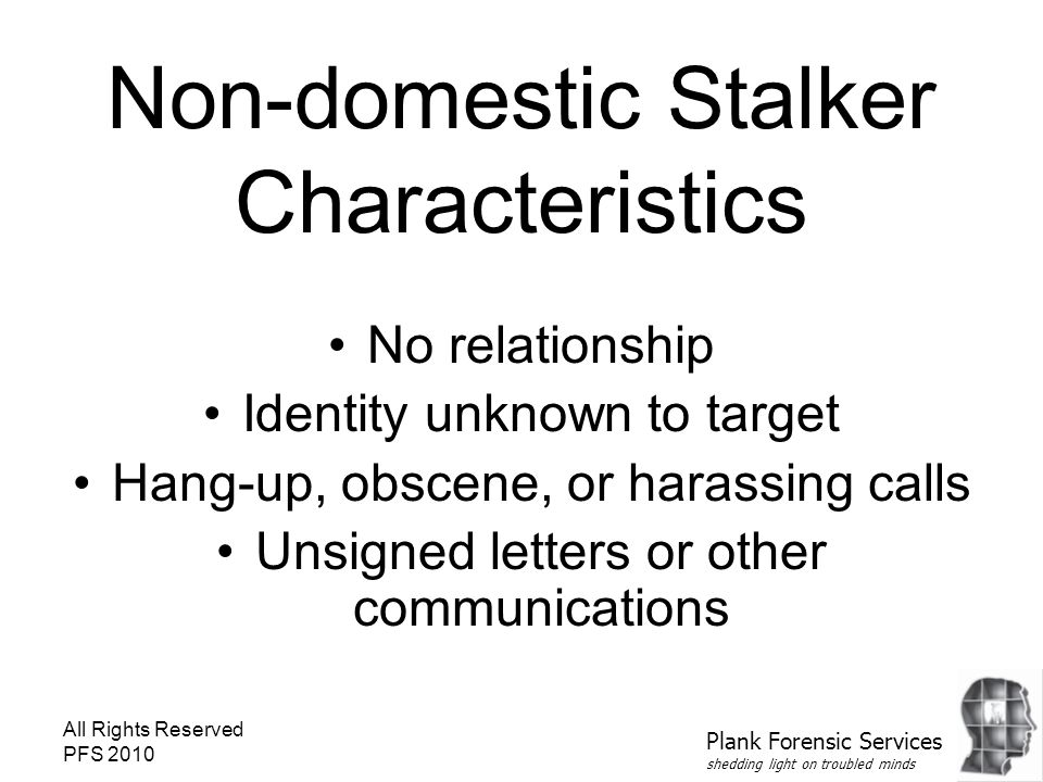 All Rights Reserved PFS 2010 Non-domestic Stalker Characteristics No relationship Identity unknown to target Hang-up, obscene, or harassing calls Unsigned letters or other communications Plank Forensic Services shedding light on troubled minds