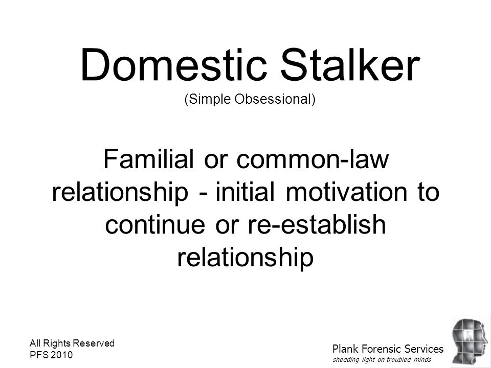 All Rights Reserved PFS 2010 Domestic Stalker (Simple Obsessional) Familial or common-law relationship - initial motivation to continue or re-establis