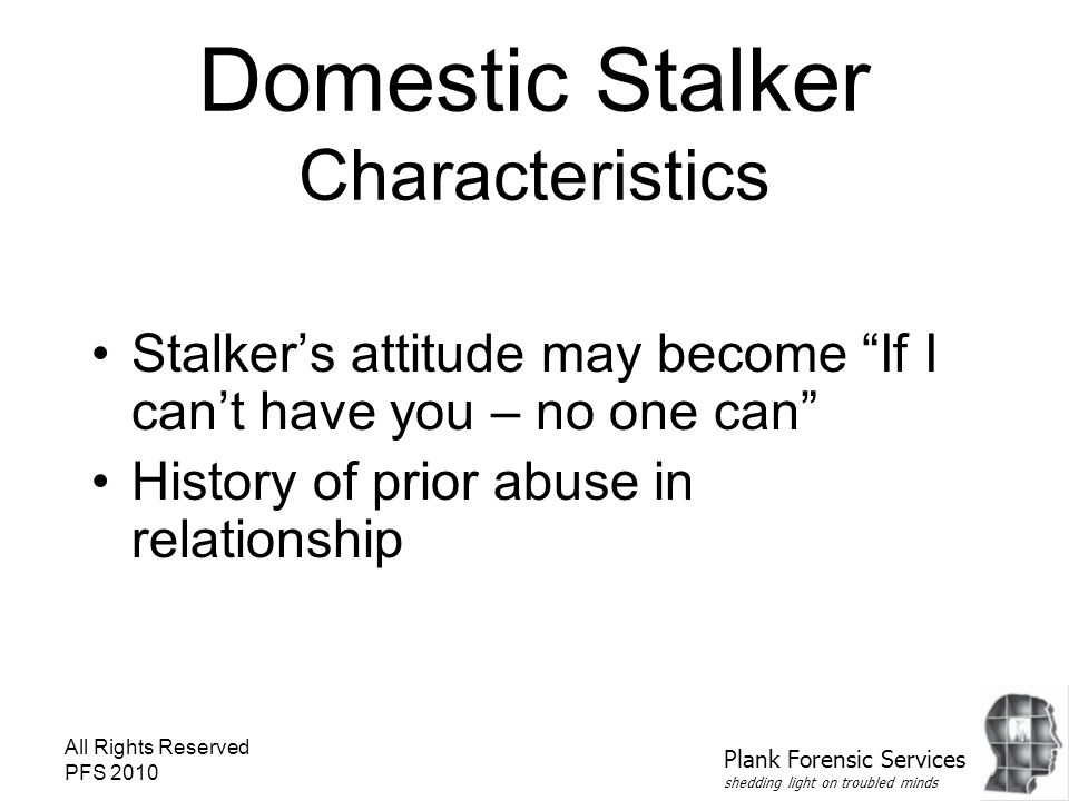 All Rights Reserved PFS 2010 Domestic Stalker Characteristics Stalker's attitude may become If I can't have you – no one can History of prior abuse in relationship Plank Forensic Services shedding light on troubled minds