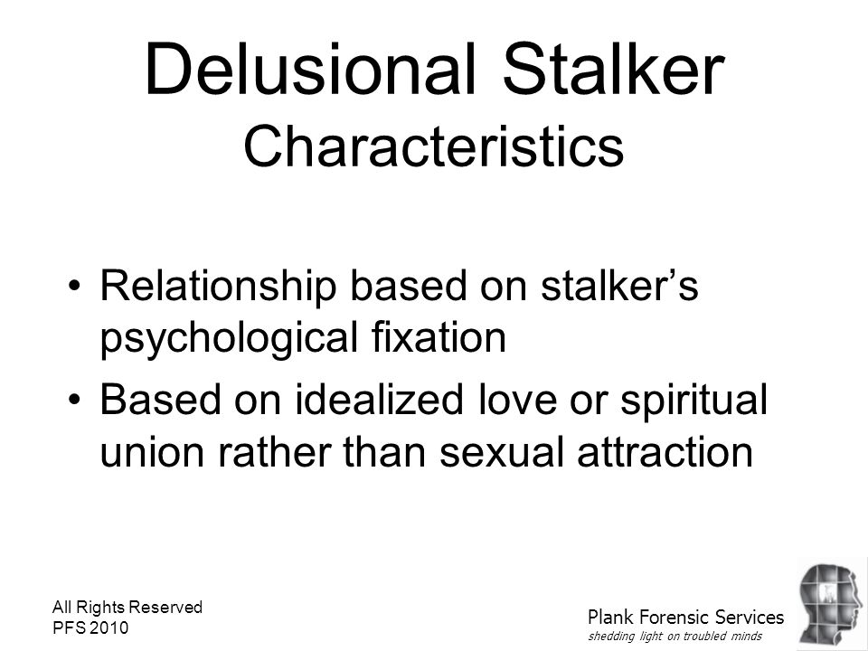 All Rights Reserved PFS 2010 Delusional Stalker Characteristics Relationship based on stalker's psychological fixation Based on idealized love or spiritual union rather than sexual attraction Plank Forensic Services shedding light on troubled minds