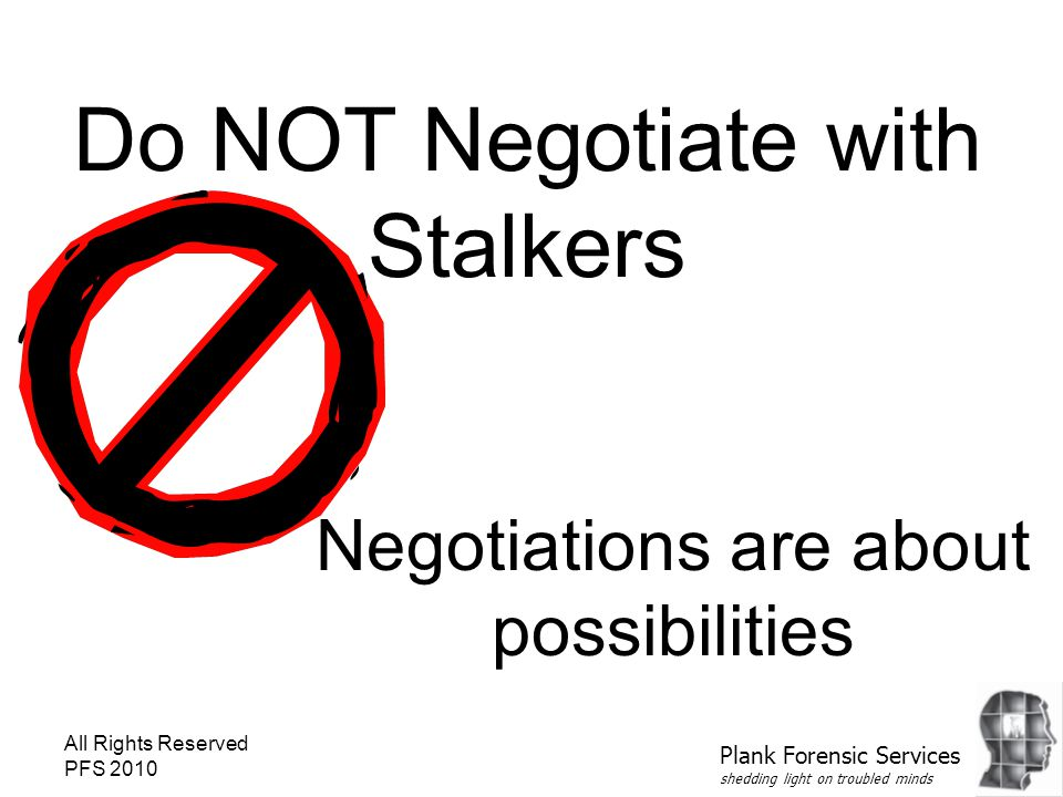 All Rights Reserved PFS 2010 Do NOT Negotiate with Stalkers Negotiations are about possibilities Plank Forensic Services shedding light on troubled mi