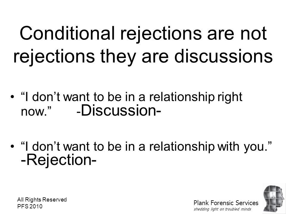"""All Rights Reserved PFS 2010 Conditional rejections are not rejections they are discussions """"I don't want to be in a relationship right now."""" - Discus"""