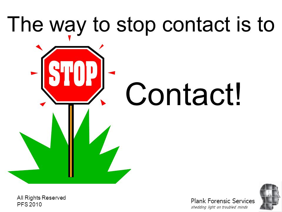All Rights Reserved PFS 2010 The way to stop contact is to Contact! Plank Forensic Services shedding light on troubled minds