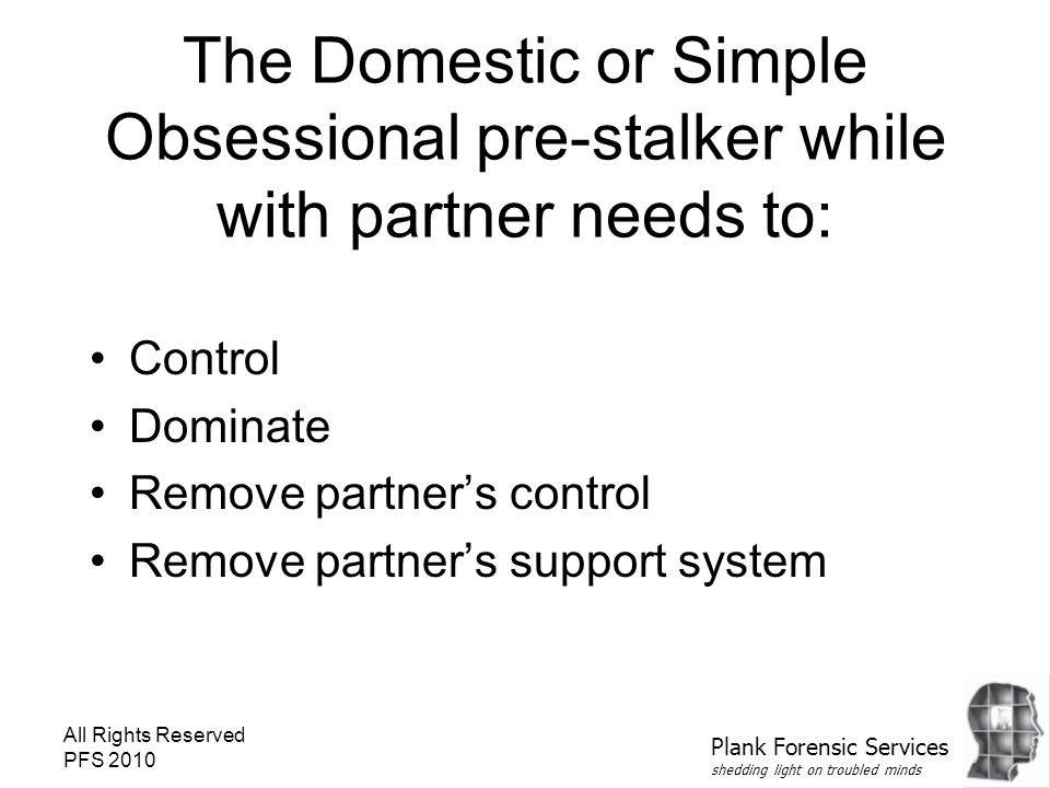 All Rights Reserved PFS 2010 The Domestic or Simple Obsessional pre-stalker while with partner needs to: Control Dominate Remove partner's control Remove partner's support system Plank Forensic Services shedding light on troubled minds