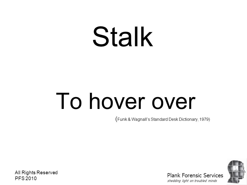All Rights Reserved PFS 2010 Stalk To hover over ( Funk & Wagnall's Standard Desk Dictionary, 1979) Plank Forensic Services shedding light on troubled minds