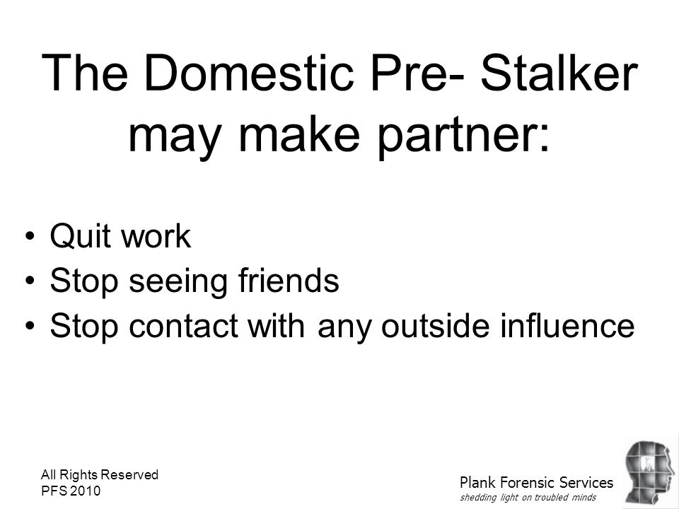 All Rights Reserved PFS 2010 The Domestic Pre- Stalker may make partner: Quit work Stop seeing friends Stop contact with any outside influence Plank F