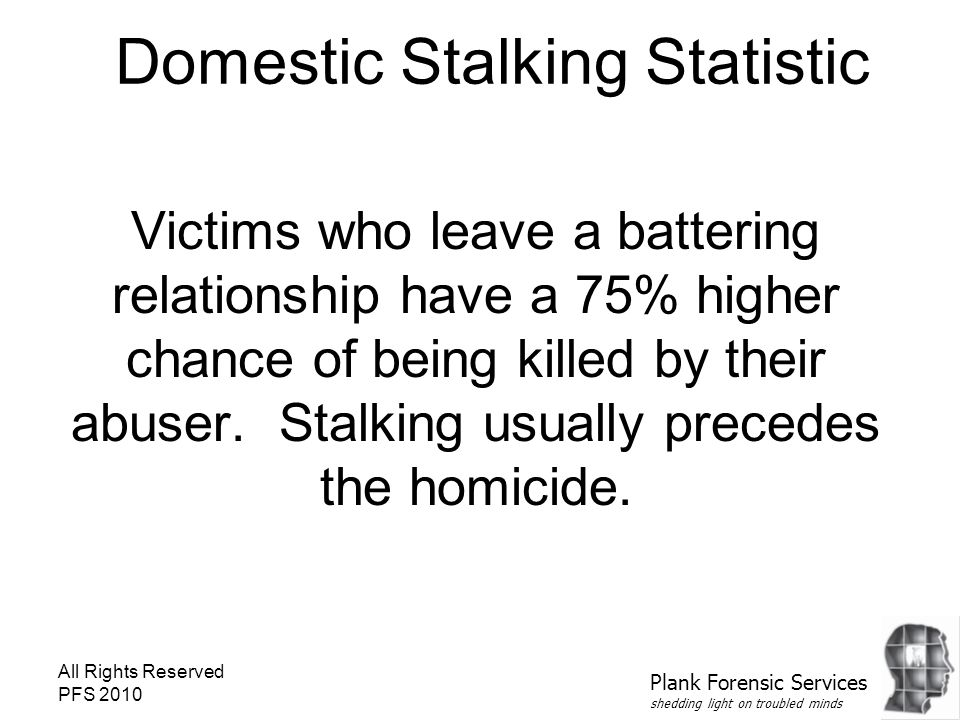 All Rights Reserved PFS 2010 Domestic Stalking Statistic Victims who leave a battering relationship have a 75% higher chance of being killed by their