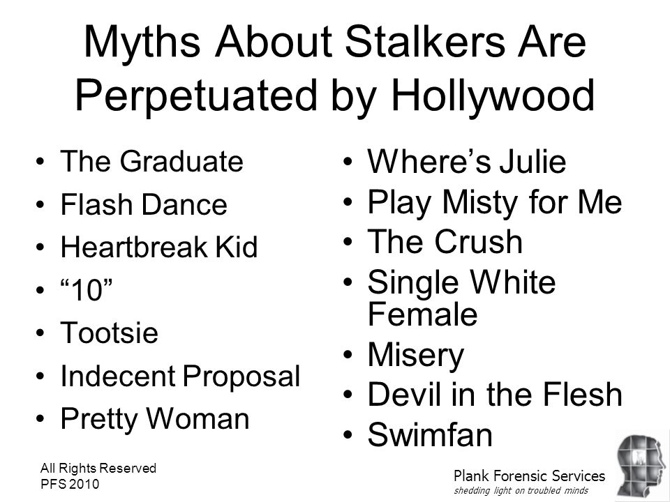 All Rights Reserved PFS 2010 Myths About Stalkers Are Perpetuated by Hollywood The Graduate Flash Dance Heartbreak Kid 10 Tootsie Indecent Proposal Pretty Woman Where's Julie Play Misty for Me The Crush Single White Female Misery Devil in the Flesh Swimfan Plank Forensic Services shedding light on troubled minds