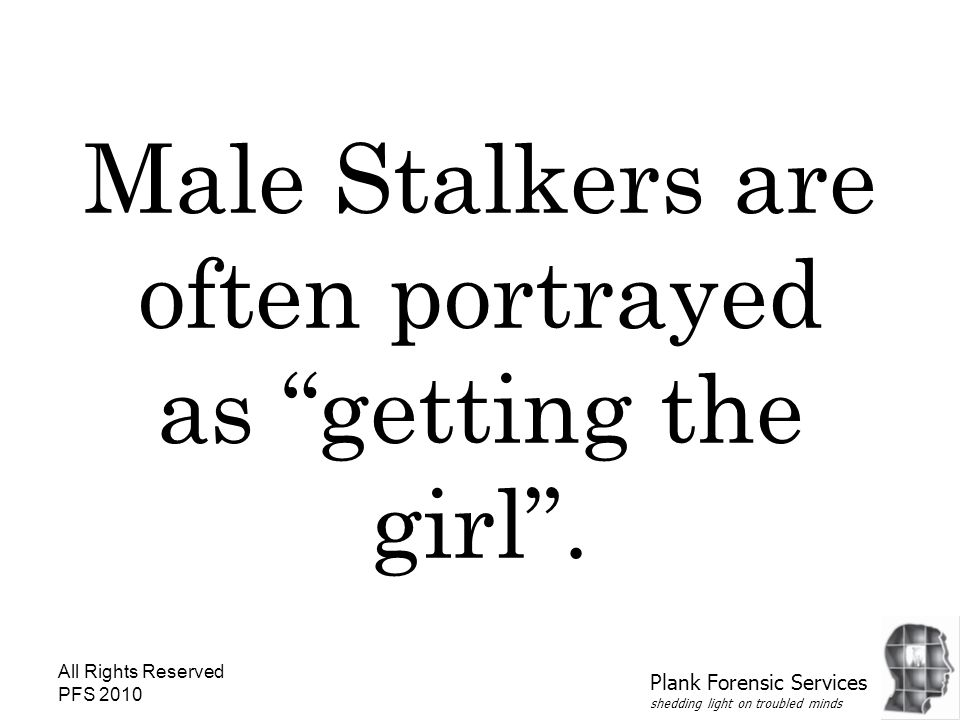 """All Rights Reserved PFS 2010 Male Stalkers are often portrayed as """"getting the girl"""". Plank Forensic Services shedding light on troubled minds"""