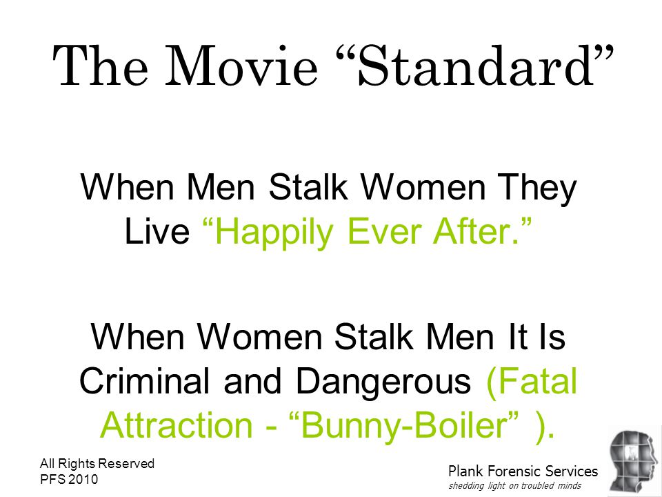 All Rights Reserved PFS 2010 The Movie Standard When Men Stalk Women They Live Happily Ever After. When Women Stalk Men It Is Criminal and Dangerous (Fatal Attraction - Bunny-Boiler ).