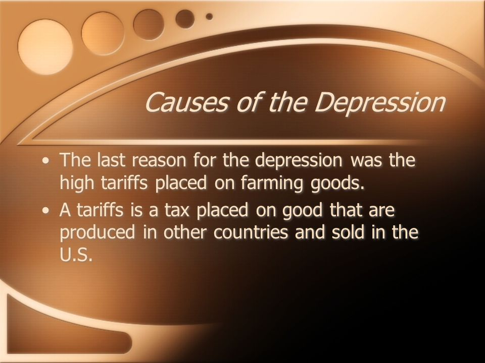 Causes of the Depression The last reason for the depression was the high tariffs placed on farming goods.