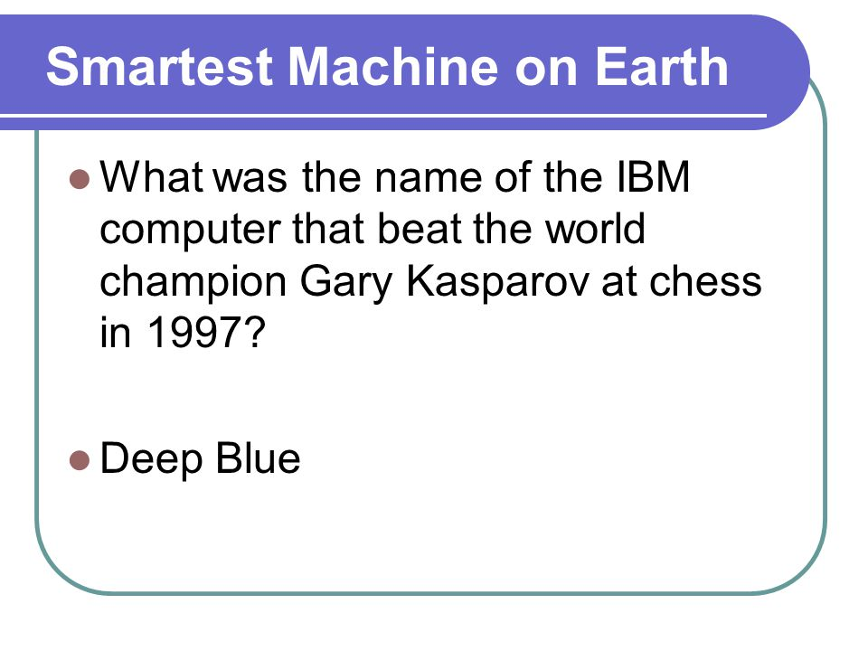 Smartest Machine on Earth What was the name of the IBM computer that beat the world champion Gary Kasparov at chess in 1997.