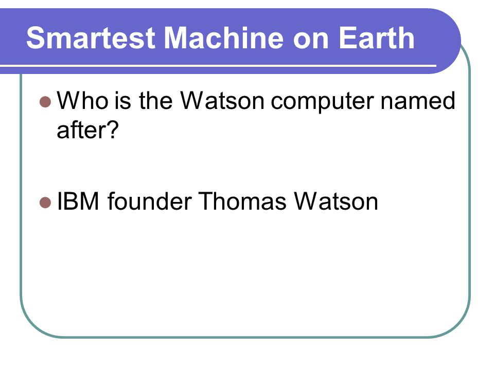 Smartest Machine on Earth Who is the Watson computer named after IBM founder Thomas Watson