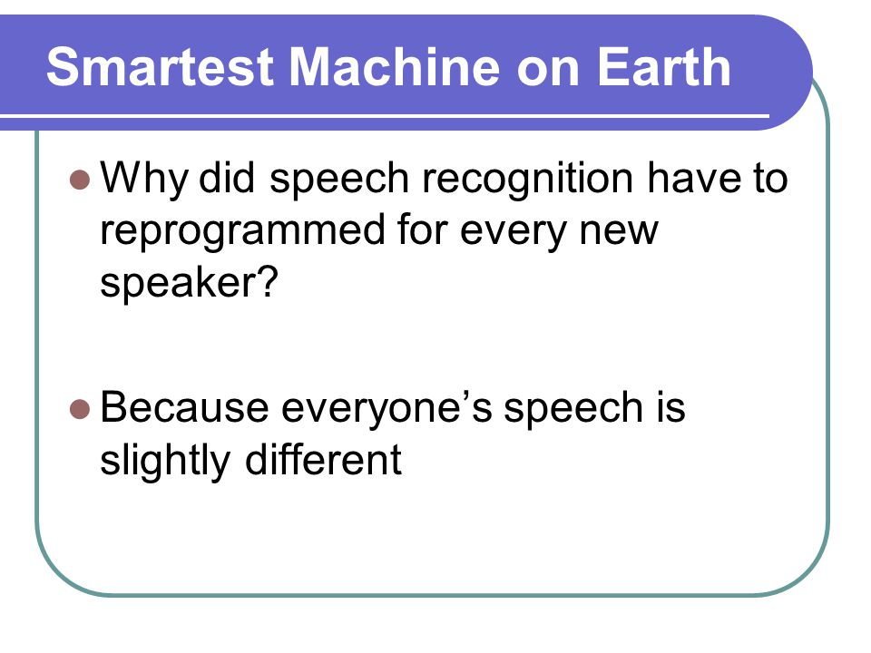 Smartest Machine on Earth Why did speech recognition have to reprogrammed for every new speaker.