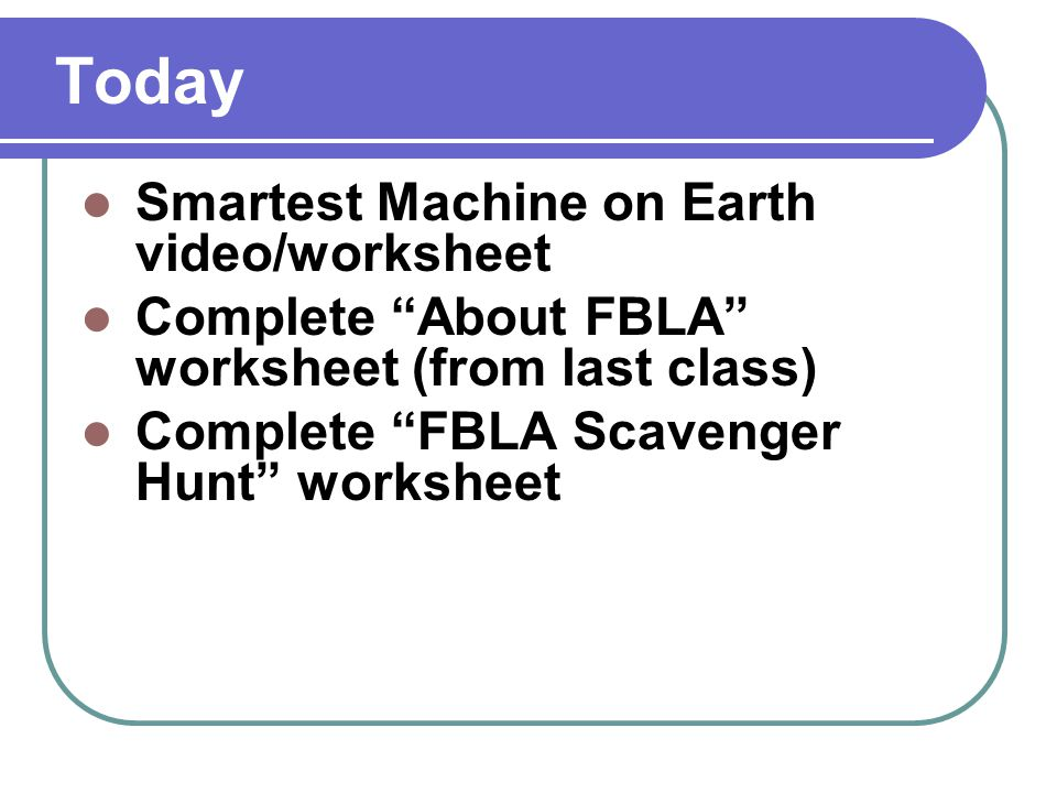 Today Smartest Machine on Earth video/worksheet Complete About FBLA worksheet (from last class) Complete FBLA Scavenger Hunt worksheet
