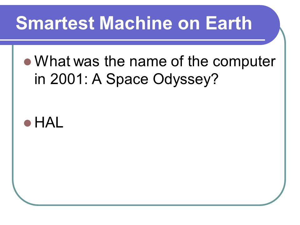 Smartest Machine on Earth What was the name of the computer in 2001: A Space Odyssey HAL