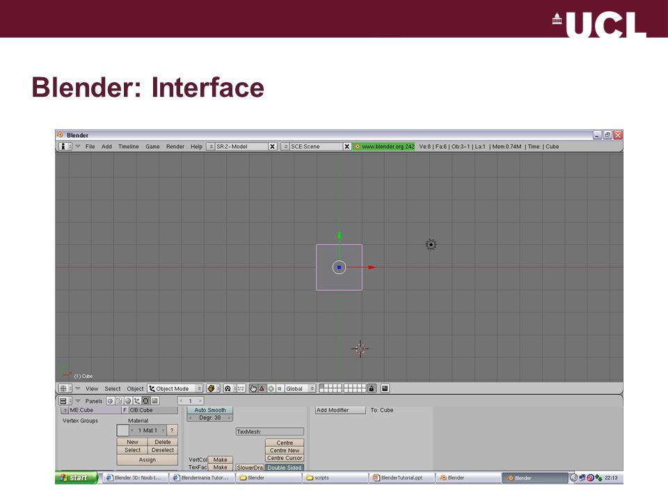 Blender: Viewport Acronyms –LMB:Left Mouse Button –MMB:Middle Mouse Button –RMB:Right Mouse Button Use split/join functionality to customise interface: –Hover over separator & click RMB Choose from a pop-up menu Use View menu to set different views of the scene