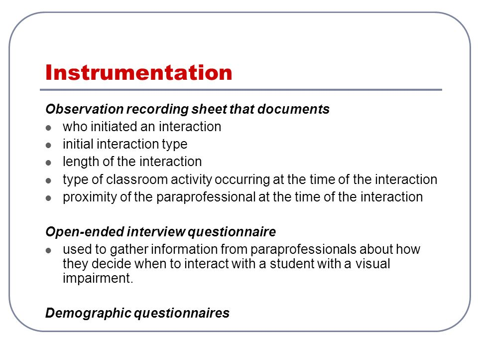 Instrumentation Observation recording sheet that documents who initiated an interaction initial interaction type length of the interaction type of classroom activity occurring at the time of the interaction proximity of the paraprofessional at the time of the interaction Open-ended interview questionnaire used to gather information from paraprofessionals about how they decide when to interact with a student with a visual impairment.