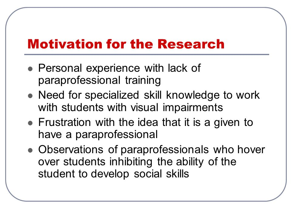 Motivation for the Research Personal experience with lack of paraprofessional training Need for specialized skill knowledge to work with students with visual impairments Frustration with the idea that it is a given to have a paraprofessional Observations of paraprofessionals who hover over students inhibiting the ability of the student to develop social skills
